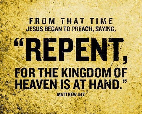 "Matthew 4:17 From then on Jesus began to preach, ""Repent of your sins and turn to God, for the Kingdom of Heaven is near."""