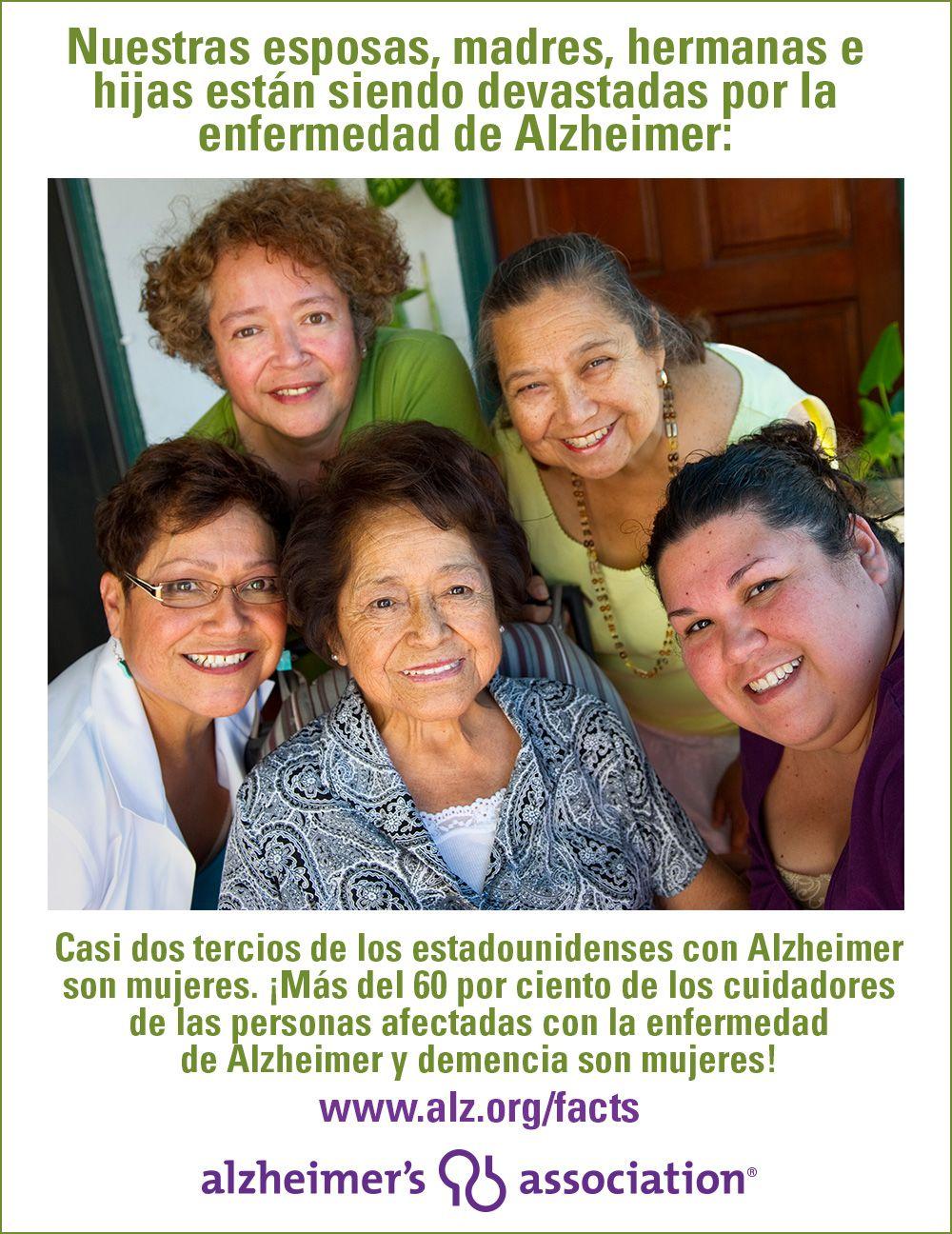 Nuestras esposas, madres, hermanas e hijas están siendo devastadas por la enfermedad de Alzheimer: Casi dos tercios de los estadounidenses con Alzheimer son mujeres. ¡Más del 60 por ciento de los cuidadores de las personas afectadas con la enfermedad de Alzheimer y demencia son mujeres! www.alz.org/facts
