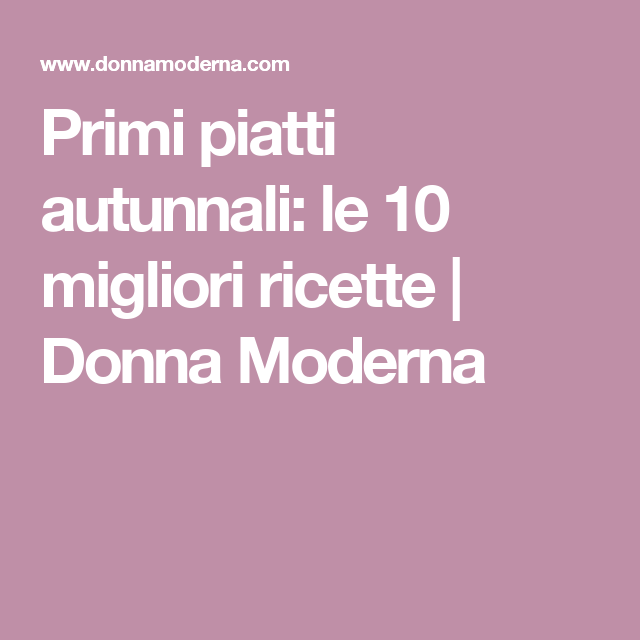 Primi piatti autunnali: le 10 migliori ricette   Donna Moderna