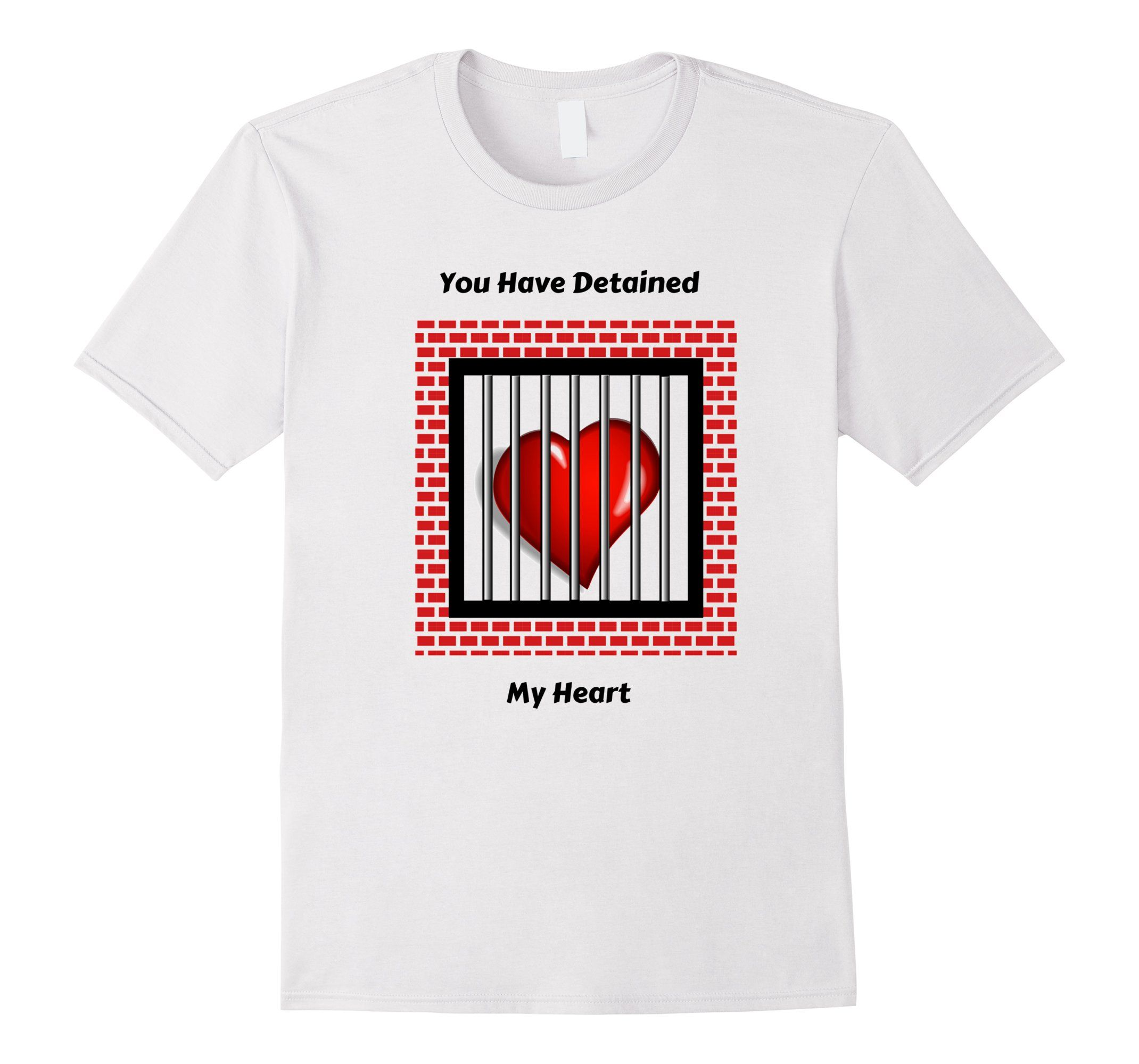You Have Detained My Heart T Shirt Great For Valentine S Day For Boyfriend Husband Girlfriend Or Wife On Amazon Valentines Day For Boyfriend Shirts T Shirt