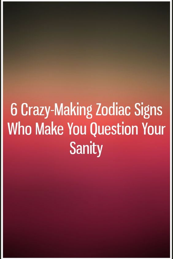 6 Crazy-Making Zodiac Signs Who Make You Question Your Sanity