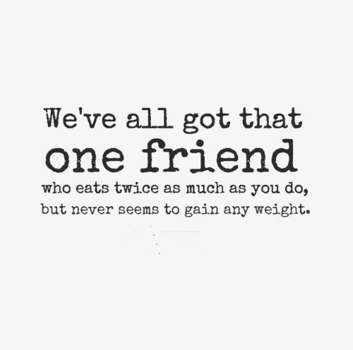 Weve All Got That One Friend Who Eats Twice As Much As You Do But