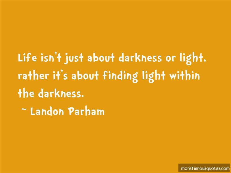 5 Finding The Light In Darkness Famous Quotes Landon Parham Life Isnt Just About Darkness Or Light Rather Its Light And Dark Quotes Dark Quotes Light Quotes