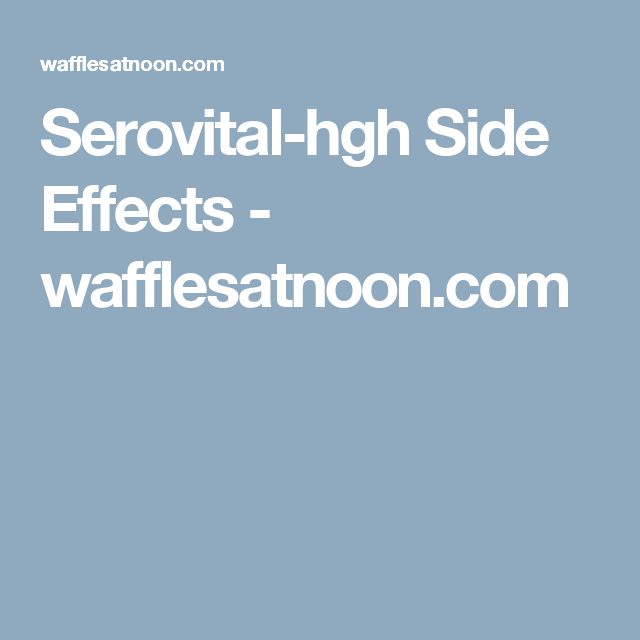 Serovital Hgh Side Effects Wafflesatnoon Com That S Interesting