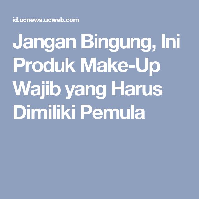 Jangan Bingung Ini Produk Make Up Wajib Yang Harus Dimiliki Pemula Produk
