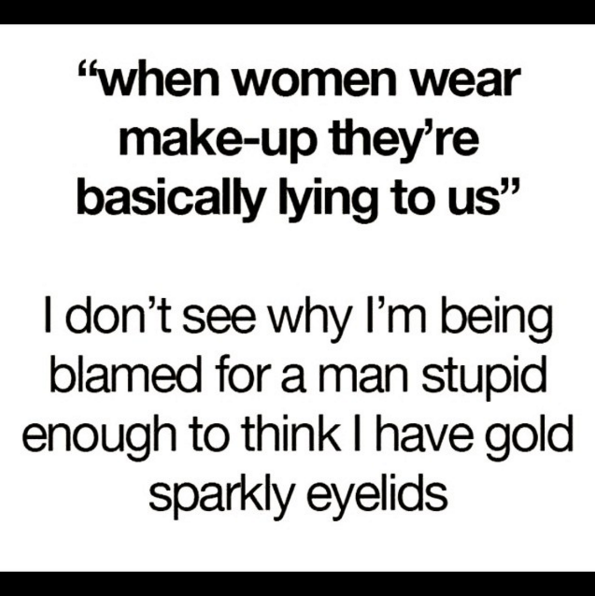 And When Women Do Wear Makeup Its Not So They Can Lie To Men