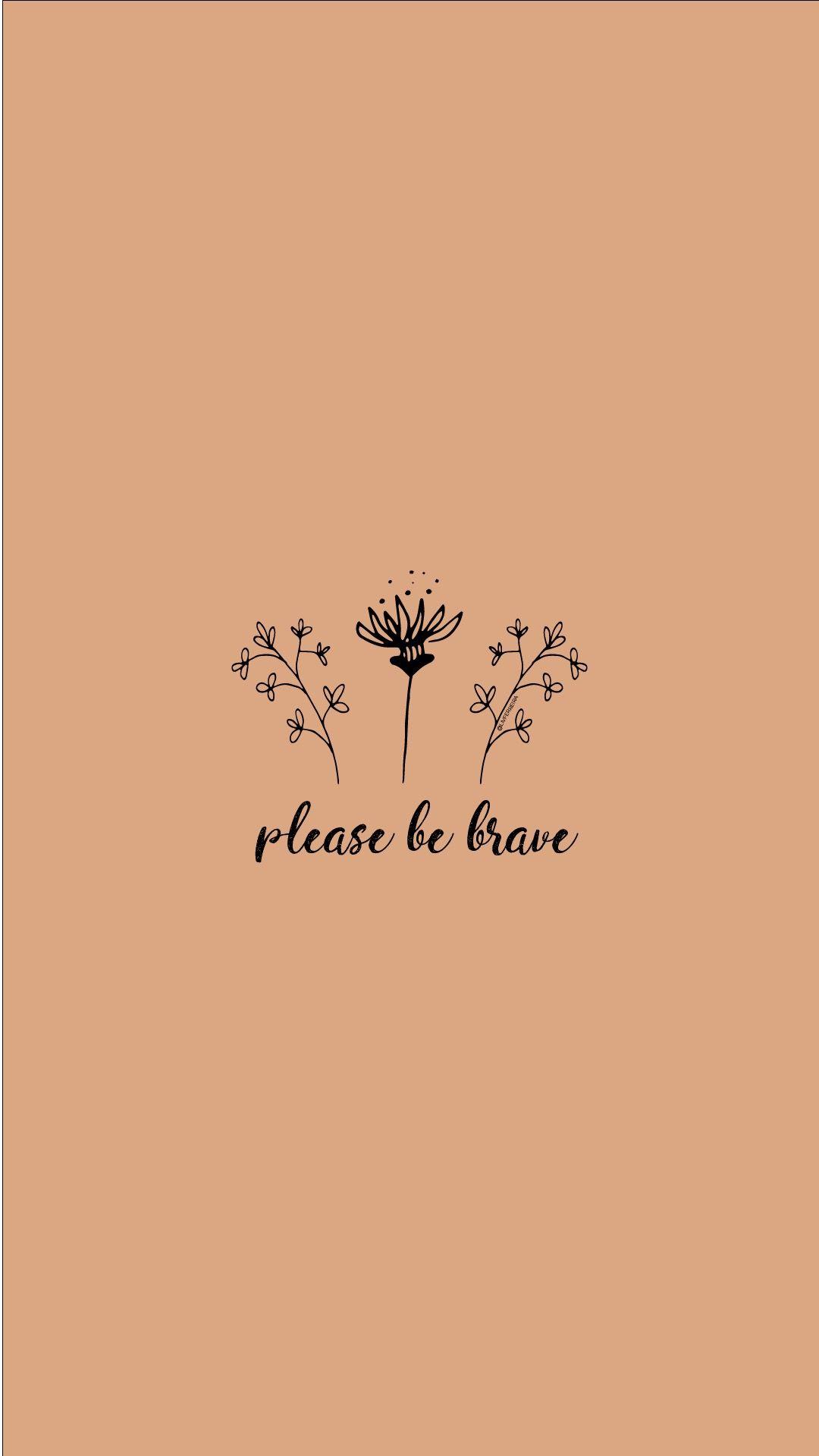 Please Be Brave Strong Women Woman Grl Pwr Wallpaper Wallpaper Quotes Wallpaper Brave
