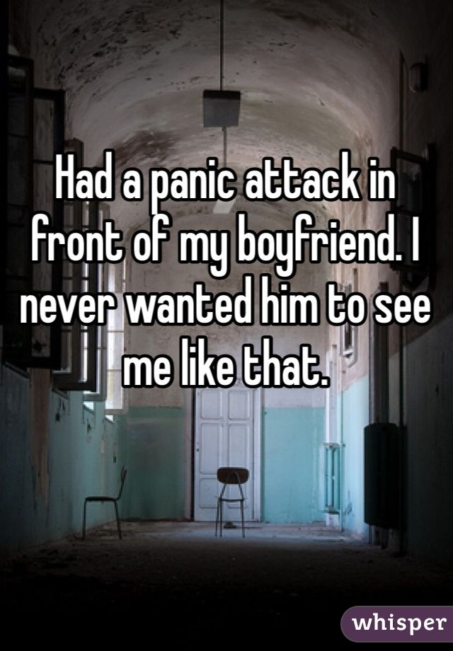 Had a panic attack in front of my boyfriend. I never wanted him to see me like that.