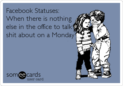 Facebook Statuses: When there is nothing else in the office to talk shit about on a Monday.