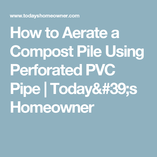 How to Aerate a Compost Pile Using Perforated PVC Pipe | Today's Homeowner