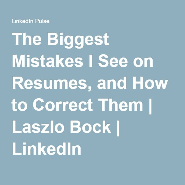 The Biggest Mistakes I See on Resumes, and How to Correct Them - see resumes