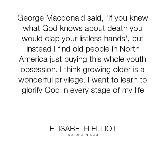 """Elisabeth Elliot - """"George Macdonald said, 'If you knew what God knows about death you would clap your..."""". inspirational, god, christian, jesus, youth, age, aging, old, stages"""