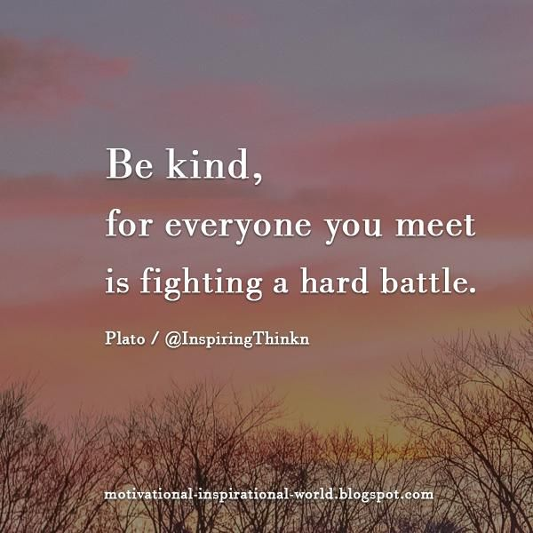 Be kind, for everyone you meet is fighting a hard battle. Plato