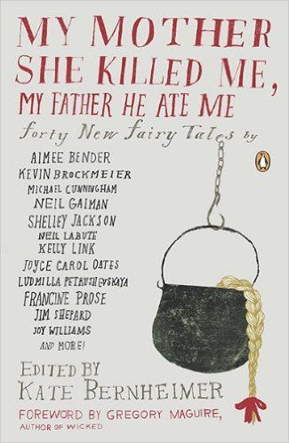 My Mother She Killed Me, My Father He Ate Me: Forty New Fairy Tales: Kate Bernheimer, Gregory Maguire, Carmen Gimenez Smith, Lydia Millet, Joy Williams, Kathryn Davis: 9780143117841: AmazonSmile: Books