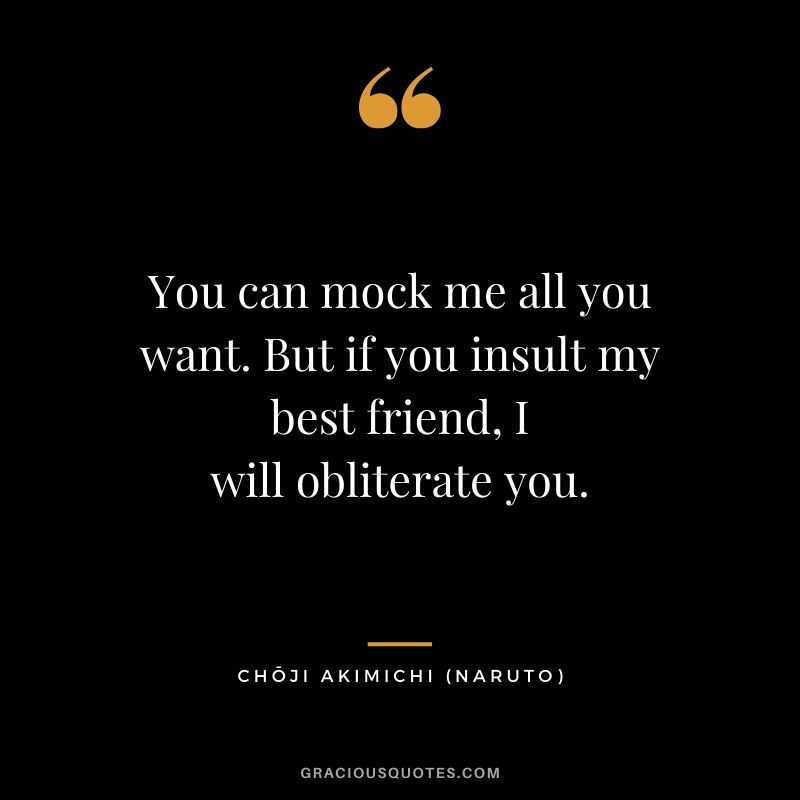 You can mock me all you want. But if you insult my best ...