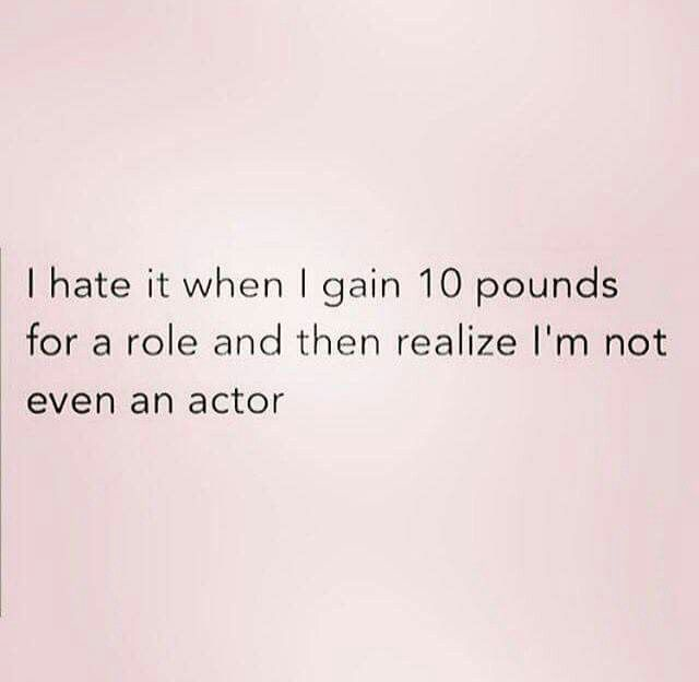 4ad5d495495c I hate it when I gain 10 pounds for a role and then realize I m not even an  actor.