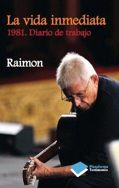 """Raimon. """"La vida inmediata: 1981, diario de trabajo"""". Barcelona : Plataforma, 2012. Encuentra este libro en la 4ª planta: 929RAIMON"""