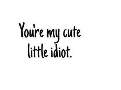 You Re My Cute Little Idiot Me Time Quotes Kissing Quotes Love Picture Quotes