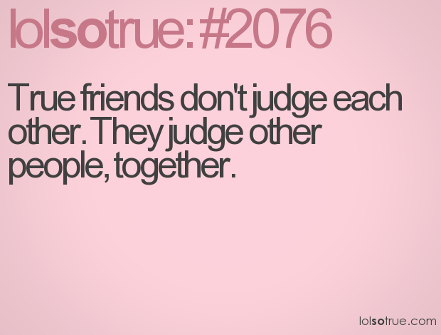 True friends don\'t judge eachother. They judge other people ...
