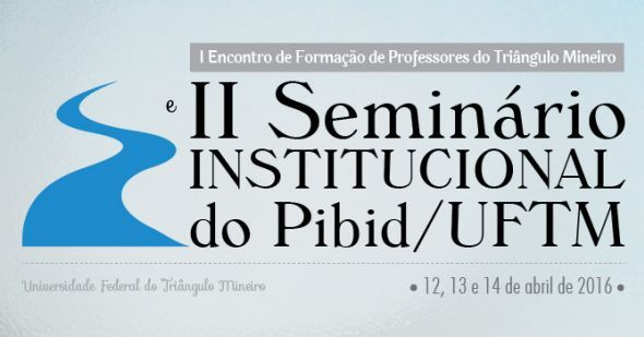 UFTM - Universidade Federal do Triangulo Mineiro - I Encontro de Form. de Professores e II Seminário Institucional do Pibid/UFTM