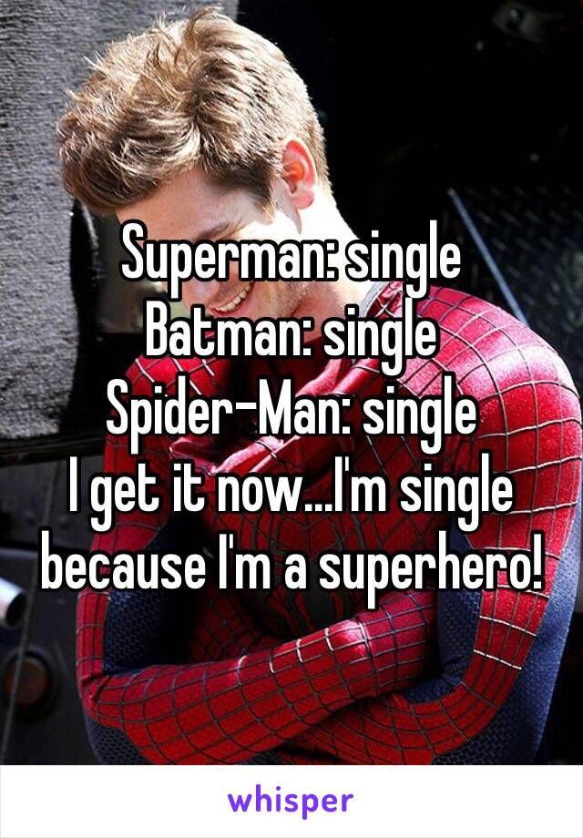 Superman: single Batman: single  Spider-Man: single  I get it now...I'm single because I'm a superhero!