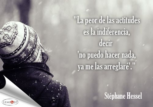 """""""La peor de las actitudes es la indiferencia, decir 'no puedo hacer nada, ya me las arreglaré'."""" Stéphane Hessel  #frases"""