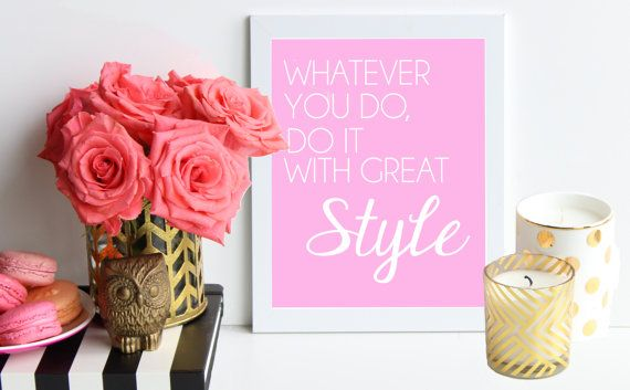 """Whatever you do, do it with great style"" Your style is your own, so rock it! Show your amazing style in everything that you do. This print would make an excellent gift for the fashion, style obsessed friend in your life. (Click here to purchase your own - $15)"