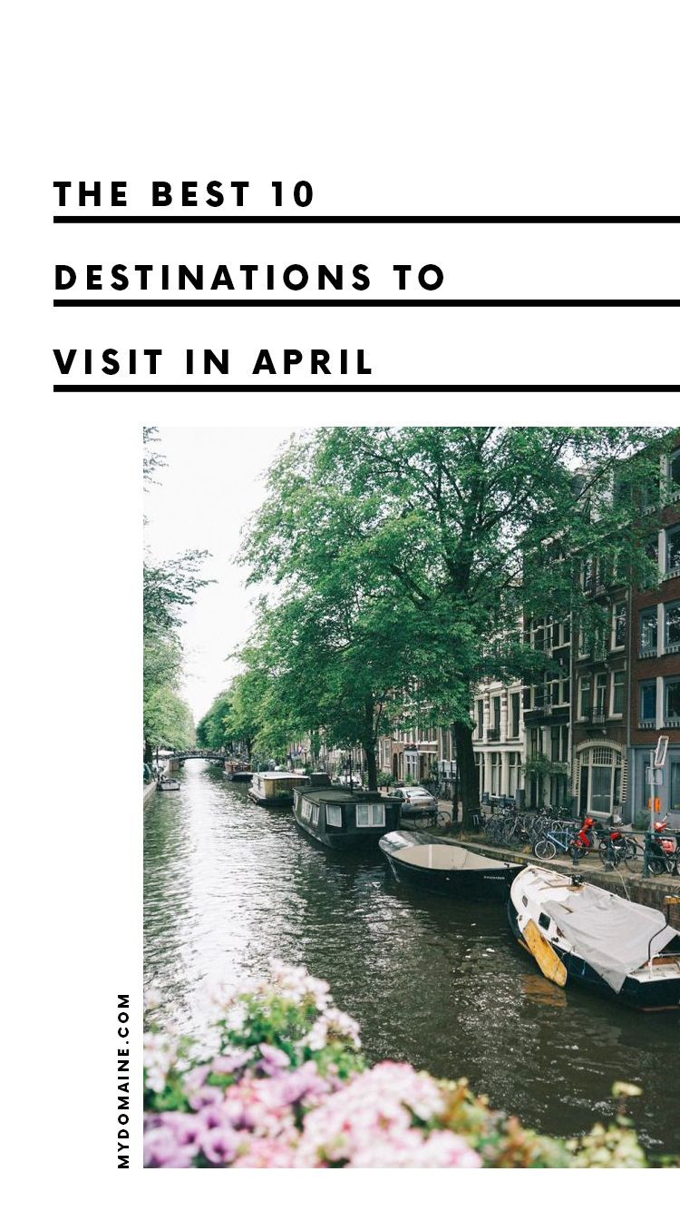 start packing: these 10 destinations come alive in april | vacation