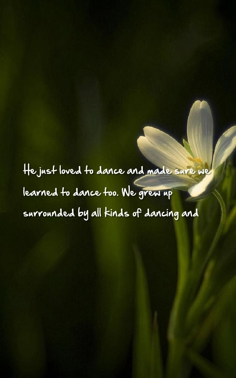 Dance Dancing Quotes Wallpapers He Just Loved To Dance And Made Sure We Learned To Dance Too We Grew Up Surro Wallpaper Quotes Love Quotes Quotes About God