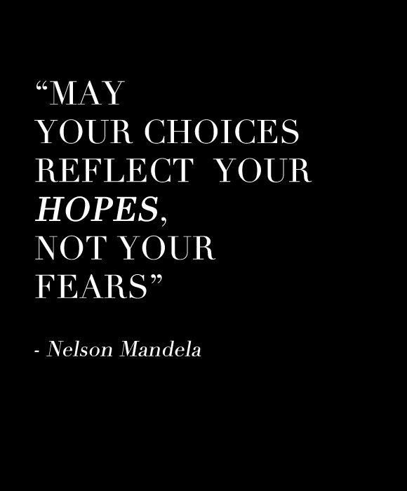 """May your choices reflect your hopes. Not your fears."" - Nelson Mandela"