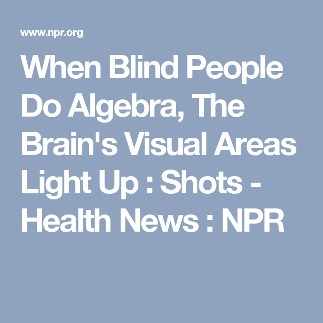 When Blind People Do Algebra, The Brain\'s Visual Areas Light Up ...