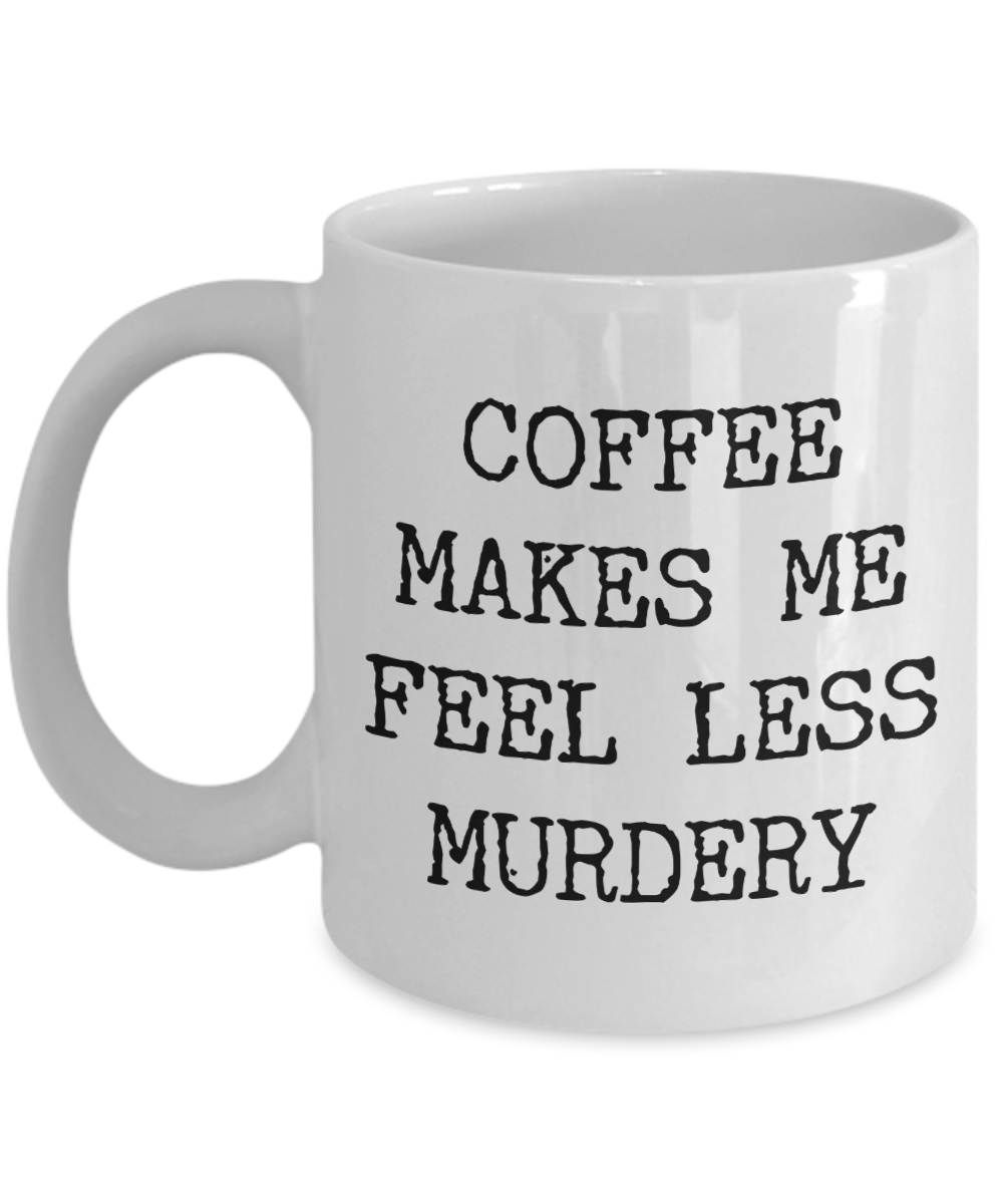 Coffee Makes Me Feel Less Murdery Mug Funny Coffee Mug for Work #funnycoffeemugs