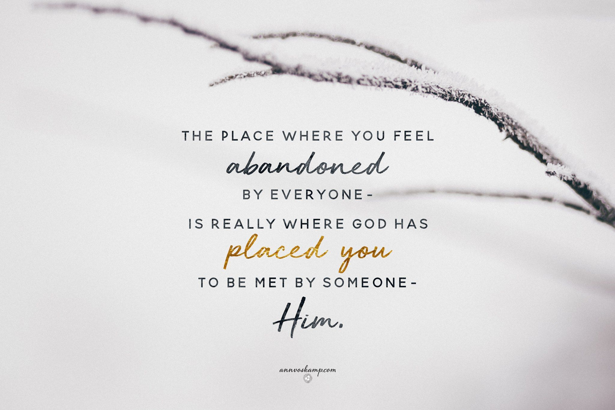 That Place Where You Feel Abandoned By Everyone Is Really Where God Has Placed You To Be Met By Him Y Ann Voskamp Quotes Feeling Abandoned How Are You Feeling
