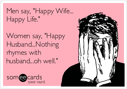 Men say, \'Happy Wife... Happy Life.\' Women say, \'Happy ...