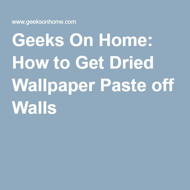 Geeks On Home How To Get Dried Wallpaper Paste Off Walls