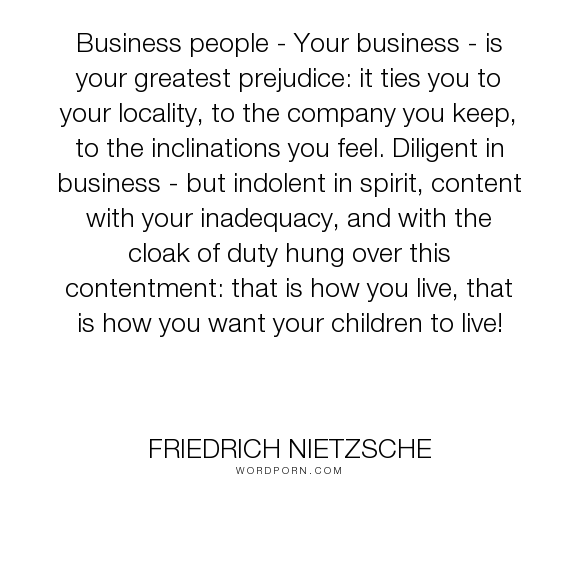 "Friedrich Nietzsche - ""Business people - Your business - is your greatest prejudice: it ties you to your..."". inspirational, philosophy, cultural-criticism"