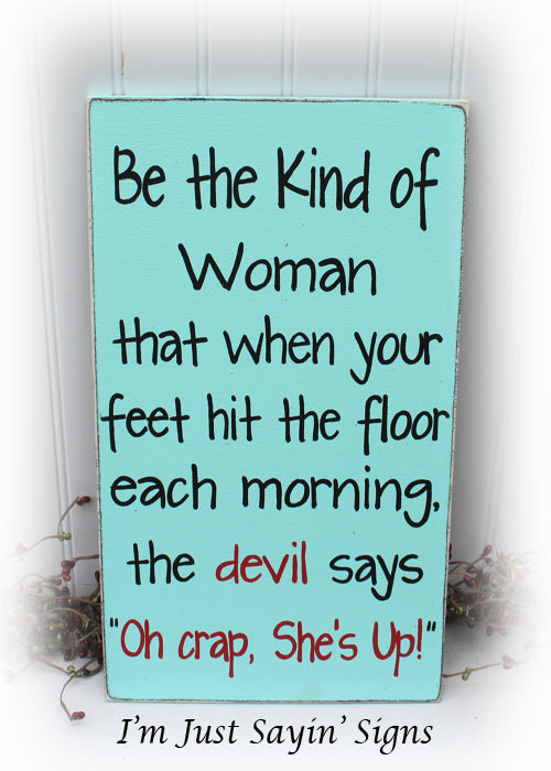 Be The Kind Of Woman That When Your Feet Hit The Floor In The Morning The Devil Says Oh Crap She's Up Wood Sign