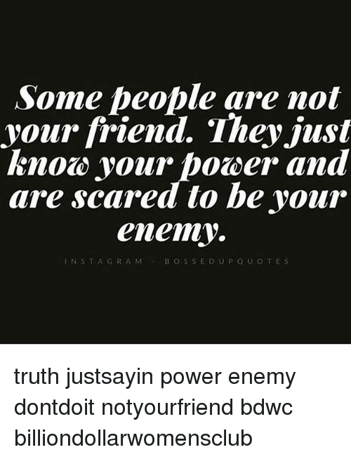 some people are not your friend. they just know your power and are