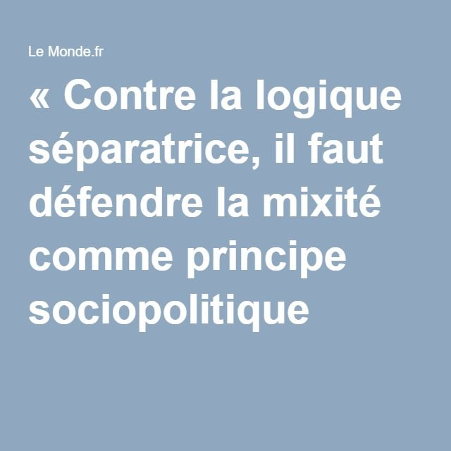 «Contre la logique séparatrice, il faut défendre la mixité comme principe sociopolitique »