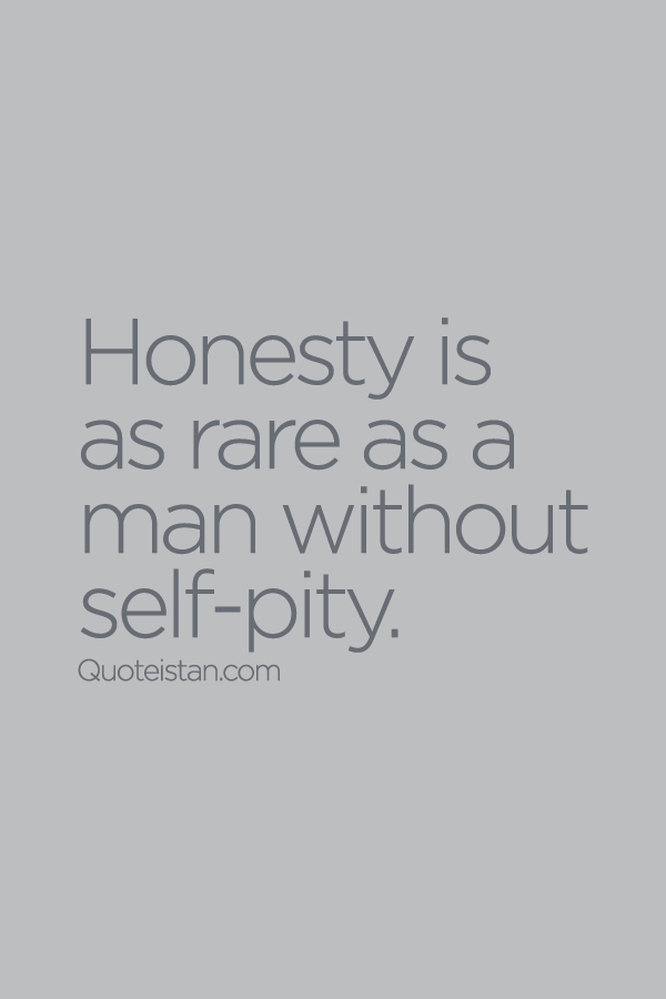 Quotes About Honesty Honesty Is As Rare As A Man Without Selfpity Pity Quotes .