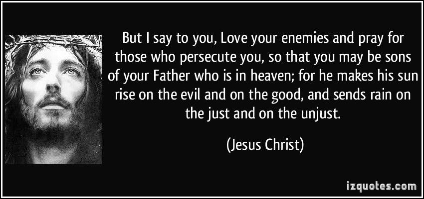 But I Say To You Love Your Enemies And Pray For Those Who Persecute You So That You May Be Sons Of Your F You Are The Father Love Your Enemies