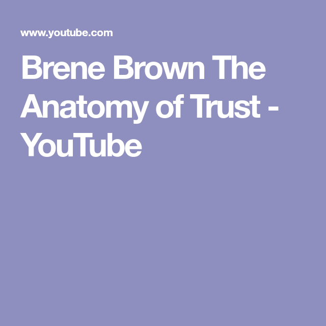 Brene Brown The Anatomy Of Trust Youtube My Mind Pinterest