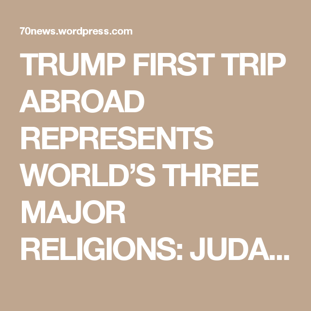 TRUMP FIRST TRIP ABROAD REPRESENTS WORLDS THREE MAJOR RELIGIONS - Three major world religions