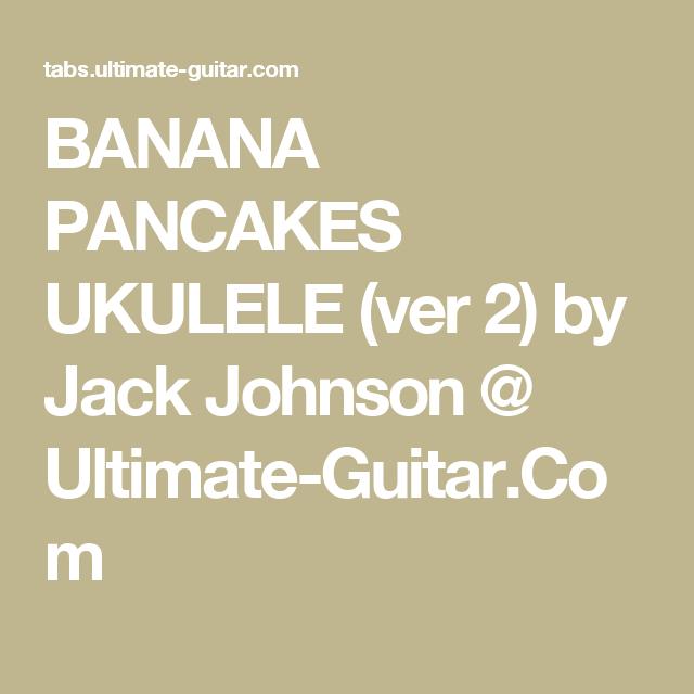 BANANA PANCAKES UKULELE (ver 2) by Jack Johnson @ Ultimate-Guitar ...
