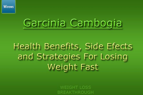 Garcinia benefits & side effects. http://wirews.com/garcinia-cambogia-health-benefits-side-efects-and-strategies-for-losing-weight-fast/