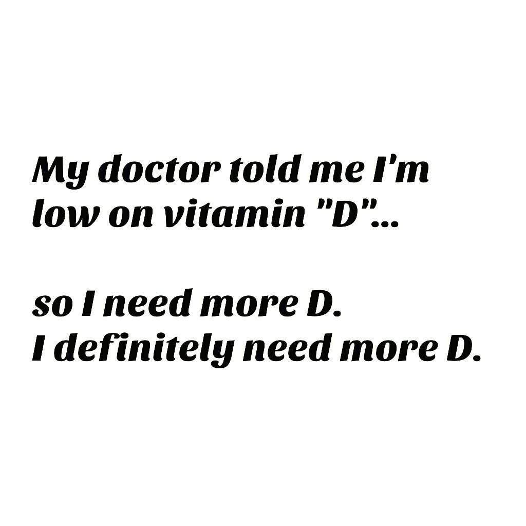 153336c36b4 My doctor told me I m low on vitamin D. I need more D in my life apparently   D