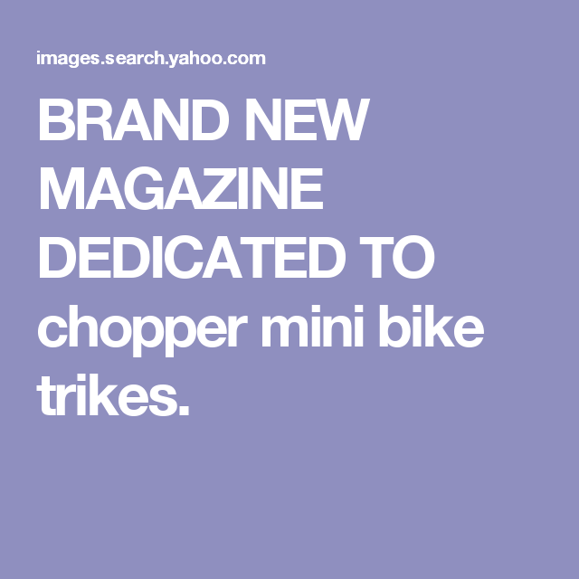 BRAND NEW MAGAZINE DEDICATED TO chopper mini bike trikes.