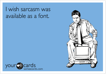 I wish sarcasm was available as a font.....