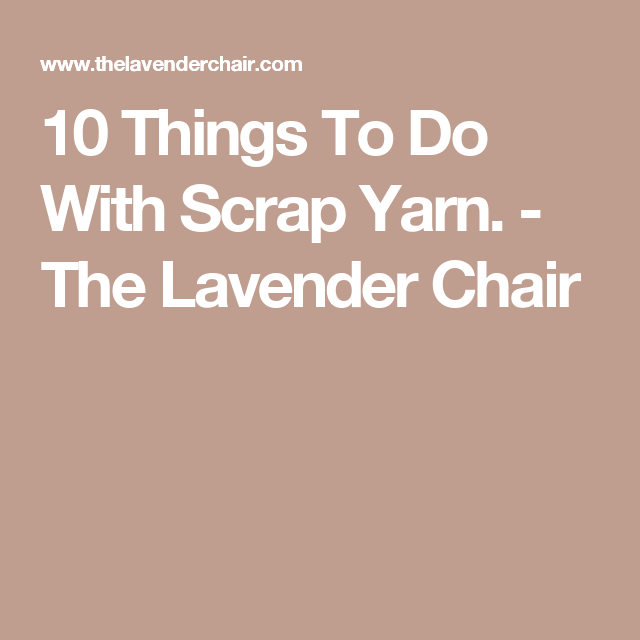 10 Things To Do With Scrap Yarn. - The Lavender Chair