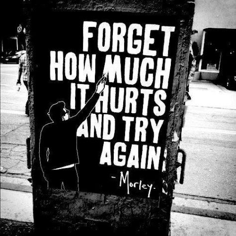 """""""Forget how much it hurts and try again.""""—Morley"""